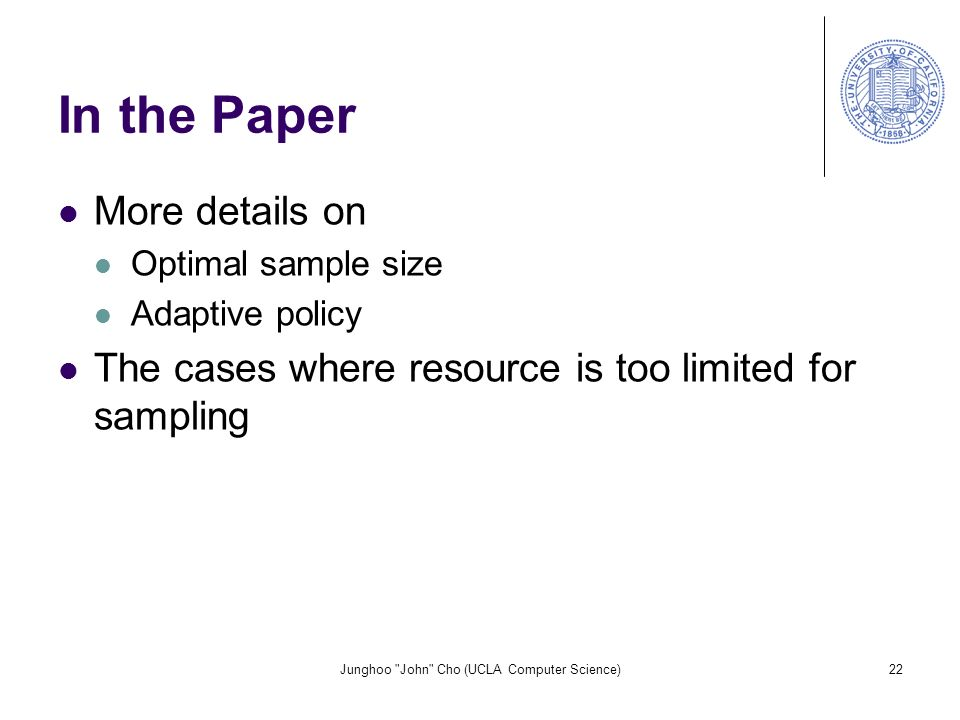 Junghoo John Cho (UCLA Computer Science)22 In the Paper More details on Optimal sample size Adaptive policy The cases where resource is too limited for sampling