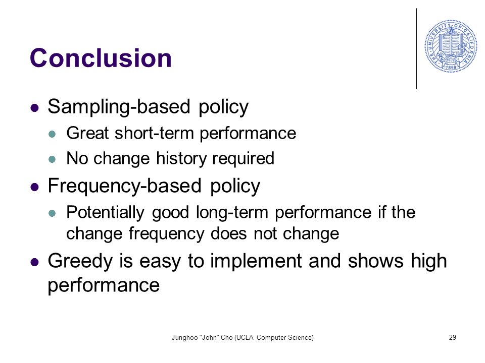 Junghoo John Cho (UCLA Computer Science)29 Conclusion Sampling-based policy Great short-term performance No change history required Frequency-based policy Potentially good long-term performance if the change frequency does not change Greedy is easy to implement and shows high performance