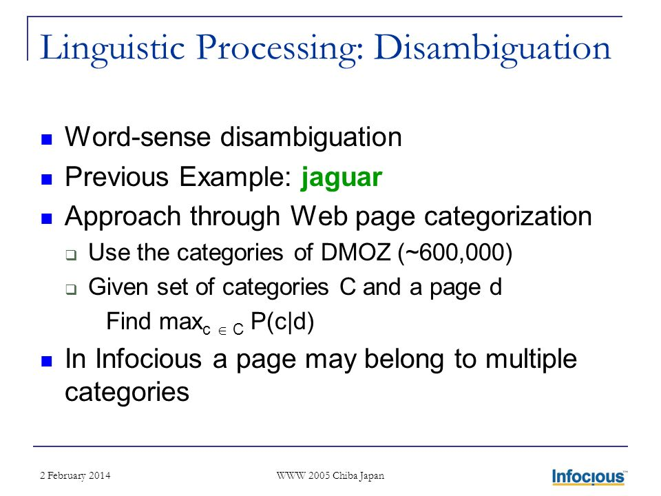 2 February 2014 WWW 2005 Chiba Japan Linguistic Processing: Disambiguation Word-sense disambiguation Previous Example: jaguar Approach through Web page categorization Use the categories of DMOZ (~600,000) Given set of categories C and a page d Find max c C P(c|d) In Infocious a page may belong to multiple categories