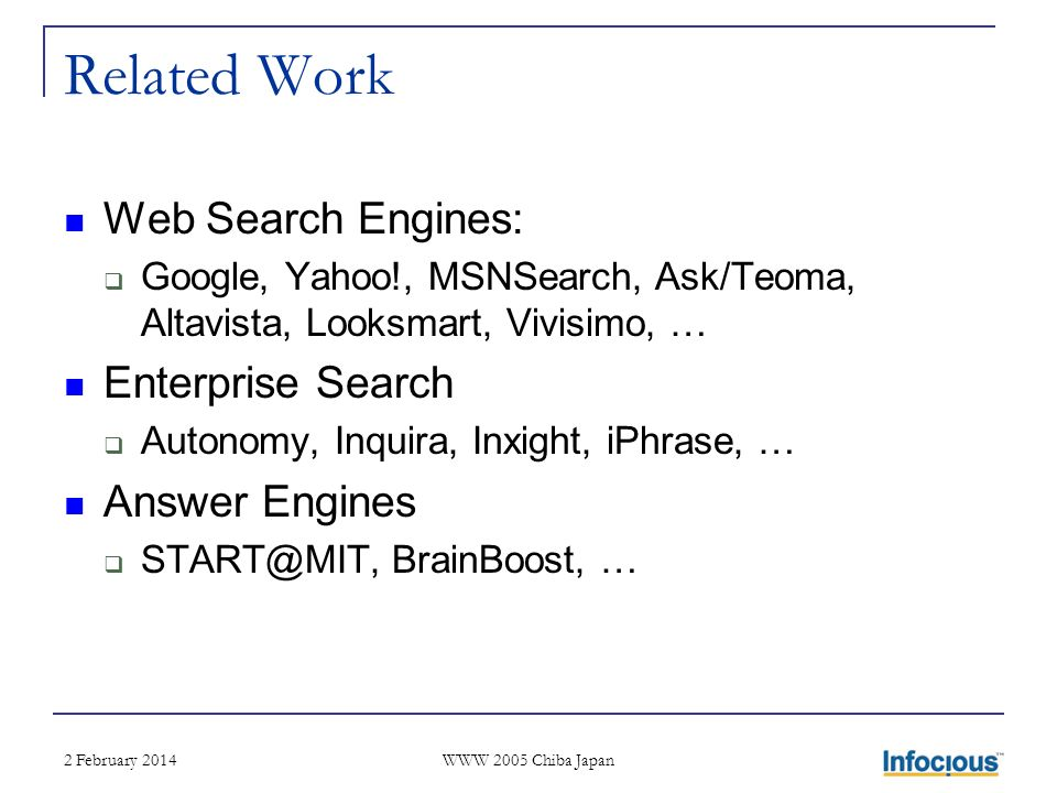 2 February 2014 WWW 2005 Chiba Japan Related Work Web Search Engines: Google, Yahoo!, MSNSearch, Ask/Teoma, Altavista, Looksmart, Vivisimo, … Enterprise Search Autonomy, Inquira, Inxight, iPhrase, … Answer Engines START@MIT, BrainBoost, …