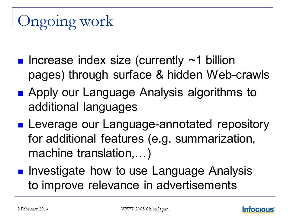 2 February 2014 WWW 2005 Chiba Japan Ongoing work Increase index size (currently ~1 billion pages) through surface & hidden Web-crawls Apply our Language Analysis algorithms to additional languages Leverage our Language-annotated repository for additional features (e.g.