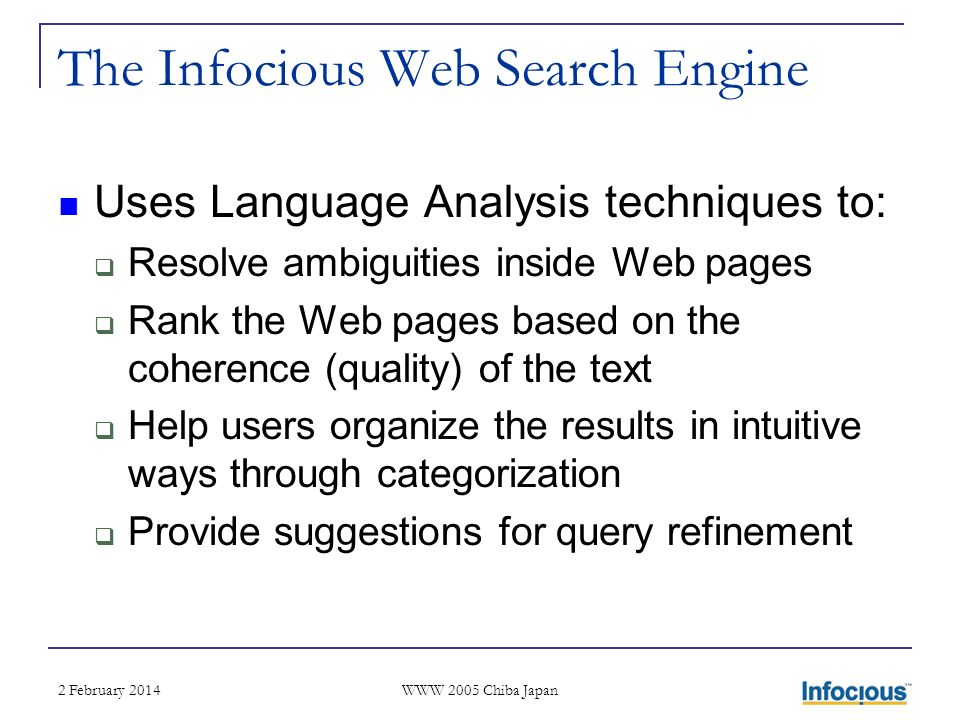 2 February 2014 WWW 2005 Chiba Japan The Infocious Web Search Engine Uses Language Analysis techniques to: Resolve ambiguities inside Web pages Rank the Web pages based on the coherence (quality) of the text Help users organize the results in intuitive ways through categorization Provide suggestions for query refinement