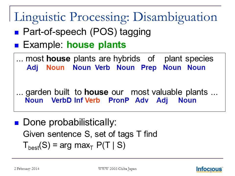 2 February 2014 WWW 2005 Chiba Japan Linguistic Processing: Disambiguation Part-of-speech (POS) tagging Example: house plants Done probabilistically: Given sentence S, set of tags T find T best (S) = arg max T P(T | S)...