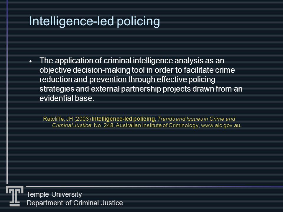 Temple University Department of Criminal Justice Intelligence-led policing The application of criminal intelligence analysis as an objective decision-making tool in order to facilitate crime reduction and prevention through effective policing strategies and external partnership projects drawn from an evidential base.