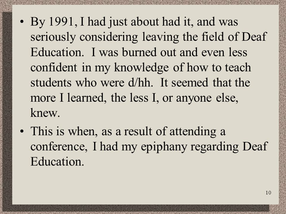 10 By 1991, I had just about had it, and was seriously considering leaving the field of Deaf Education.