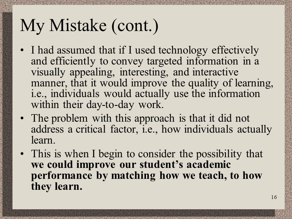 16 My Mistake (cont.) I had assumed that if I used technology effectively and efficiently to convey targeted information in a visually appealing, interesting, and interactive manner, that it would improve the quality of learning, i.e., individuals would actually use the information within their day-to-day work.