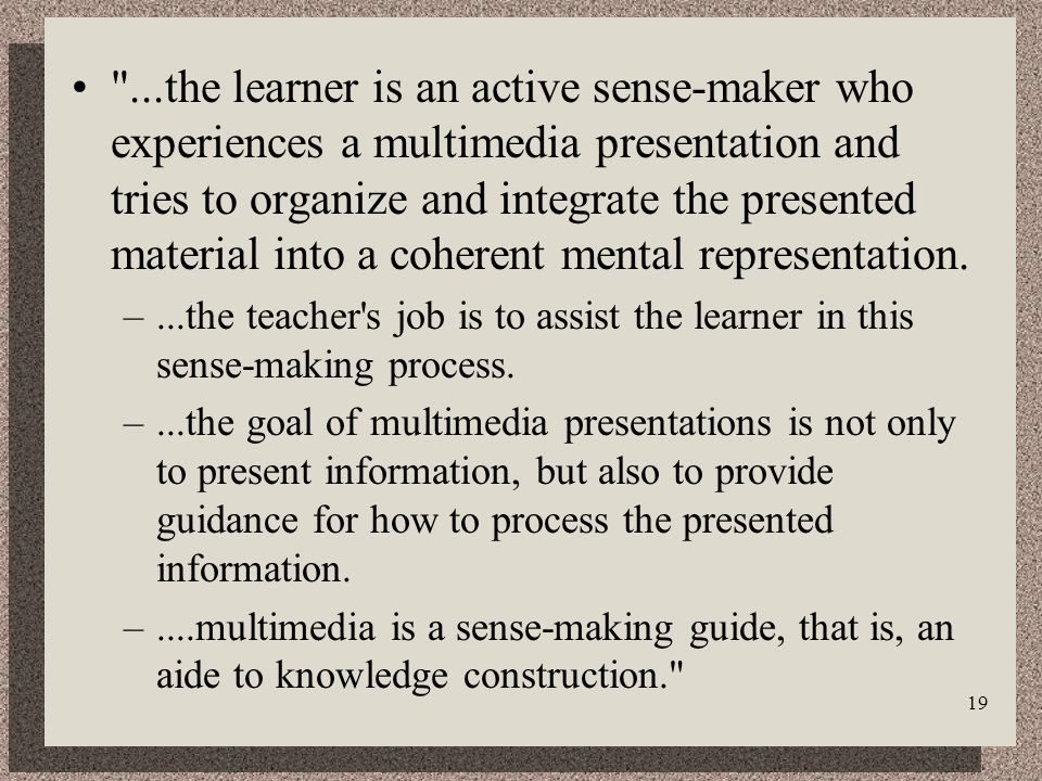 19 ...the learner is an active sense-maker who experiences a multimedia presentation and tries to organize and integrate the presented material into a coherent mental representation.