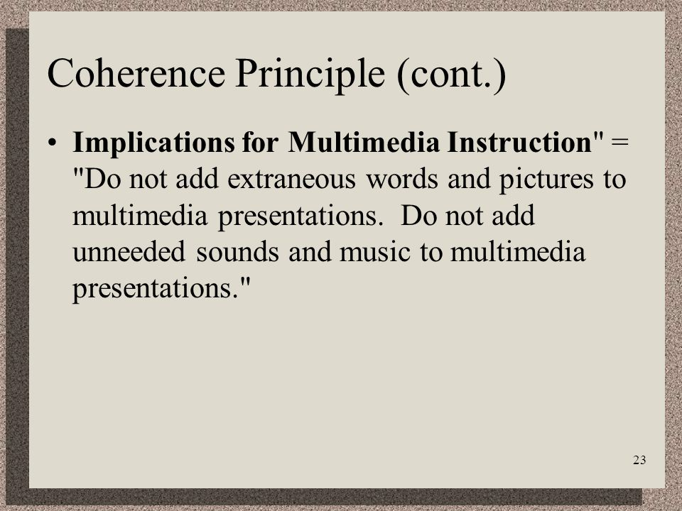 23 Coherence Principle (cont.) Implications for Multimedia Instruction = Do not add extraneous words and pictures to multimedia presentations.