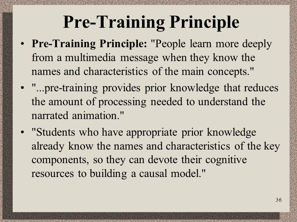 36 Pre-Training Principle Pre-Training Principle: People learn more deeply from a multimedia message when they know the names and characteristics of the main concepts. ...pre-training provides prior knowledge that reduces the amount of processing needed to understand the narrated animation. Students who have appropriate prior knowledge already know the names and characteristics of the key components, so they can devote their cognitive resources to building a causal model.