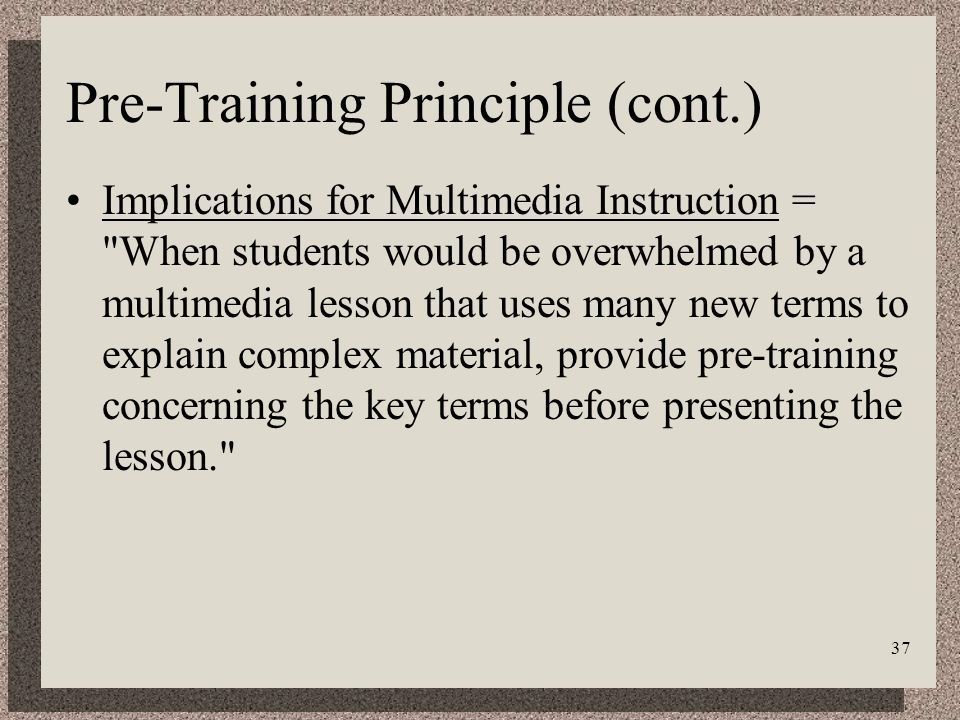 37 Pre-Training Principle (cont.) Implications for Multimedia Instruction = When students would be overwhelmed by a multimedia lesson that uses many new terms to explain complex material, provide pre-training concerning the key terms before presenting the lesson.