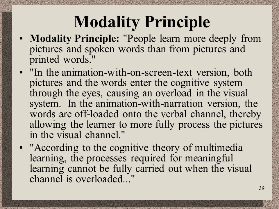 39 Modality Principle Modality Principle: People learn more deeply from pictures and spoken words than from pictures and printed words. In the animation-with-on-screen-text version, both pictures and the words enter the cognitive system through the eyes, causing an overload in the visual system.