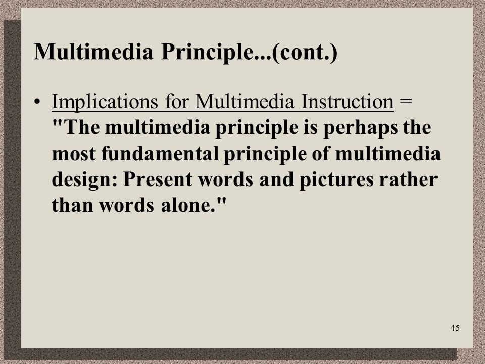 45 Multimedia Principle...(cont.) Implications for Multimedia Instruction = The multimedia principle is perhaps the most fundamental principle of multimedia design: Present words and pictures rather than words alone.