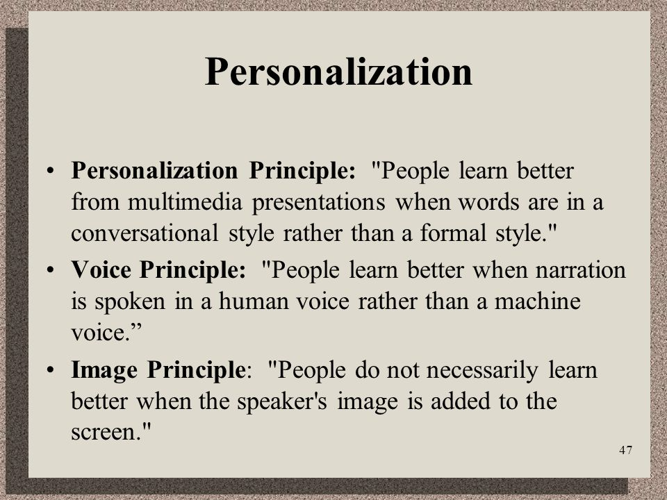 47 Personalization Personalization Principle: People learn better from multimedia presentations when words are in a conversational style rather than a formal style. Voice Principle: People learn better when narration is spoken in a human voice rather than a machine voice.