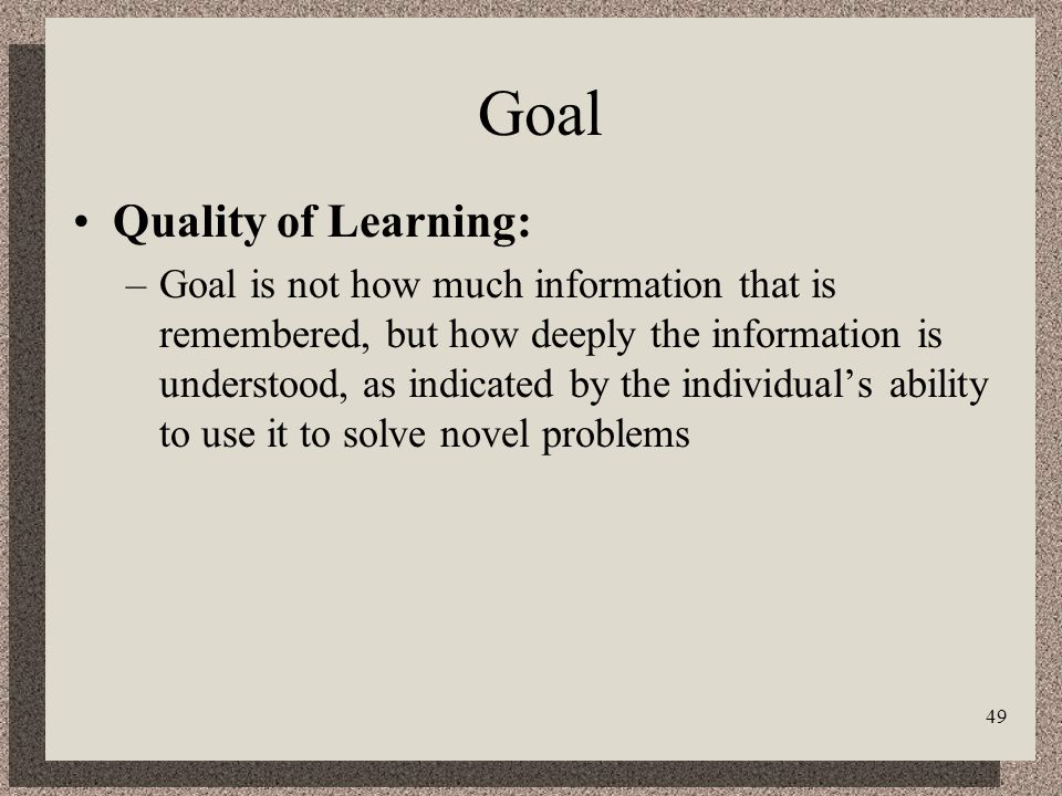 49 Goal Quality of Learning: –Goal is not how much information that is remembered, but how deeply the information is understood, as indicated by the individuals ability to use it to solve novel problems