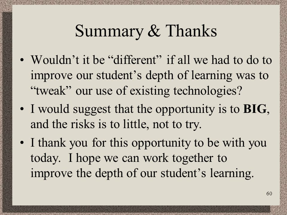 60 Summary & Thanks Wouldnt it be different if all we had to do to improve our students depth of learning was to tweak our use of existing technologies.