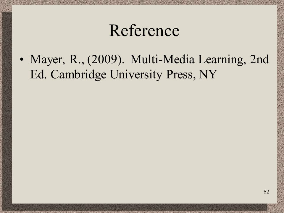 62 Reference Mayer, R., (2009). Multi-Media Learning, 2nd Ed. Cambridge University Press, NY