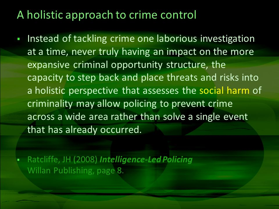 A holistic approach to crime control Instead of tackling crime one laborious investigation at a time, never truly having an impact on the more expansive criminal opportunity structure, the capacity to step back and place threats and risks into a holistic perspective that assesses the social harm of criminality may allow policing to prevent crime across a wide area rather than solve a single event that has already occurred.