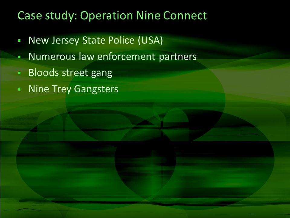 Case study: Operation Nine Connect New Jersey State Police (USA) Numerous law enforcement partners Bloods street gang Nine Trey Gangsters