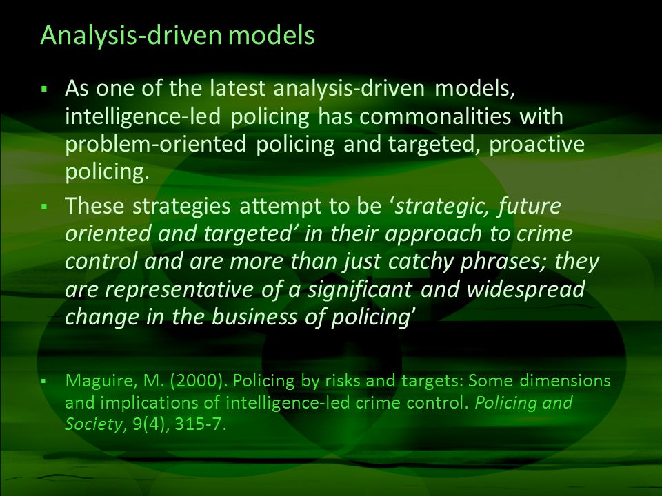 Analysis-driven models As one of the latest analysis-driven models, intelligence-led policing has commonalities with problem-oriented policing and targeted, proactive policing.