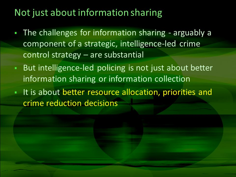 Not just about information sharing The challenges for information sharing - arguably a component of a strategic, intelligence-led crime control strategy – are substantial But intelligence-led policing is not just about better information sharing or information collection It is about better resource allocation, priorities and crime reduction decisions