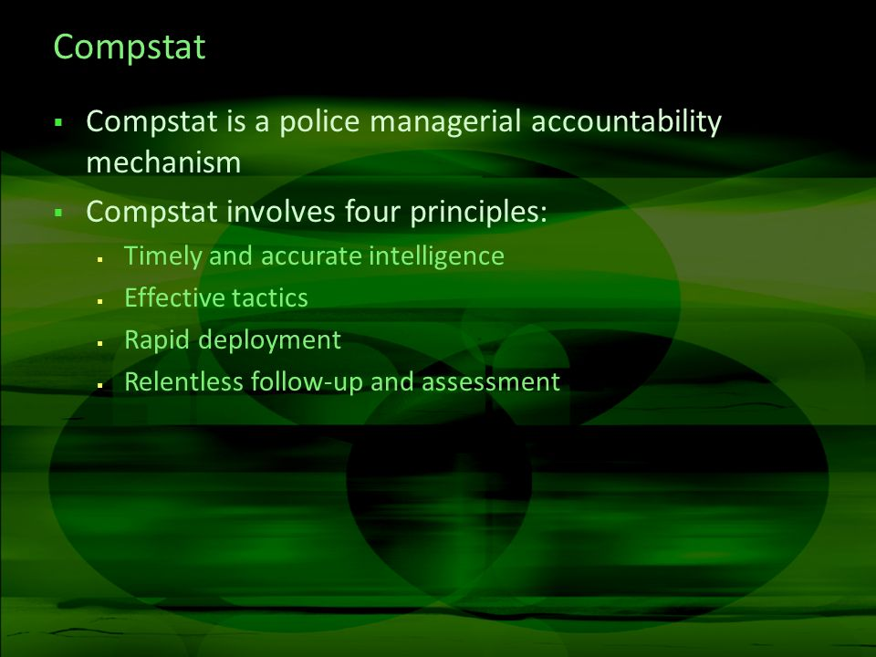 Compstat Compstat is a police managerial accountability mechanism Compstat involves four principles: Timely and accurate intelligence Effective tactics Rapid deployment Relentless follow-up and assessment