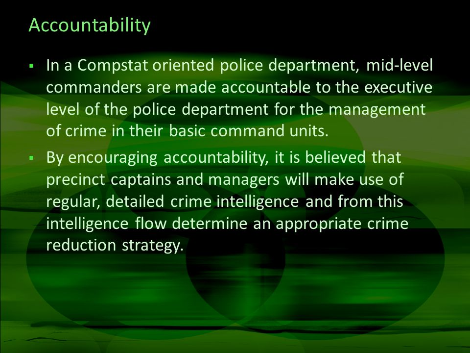Accountability In a Compstat oriented police department, mid-level commanders are made accountable to the executive level of the police department for the management of crime in their basic command units.