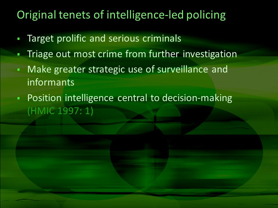 Original tenets of intelligence-led policing Target prolific and serious criminals Triage out most crime from further investigation Make greater strategic use of surveillance and informants Position intelligence central to decision-making (HMIC 1997: 1)