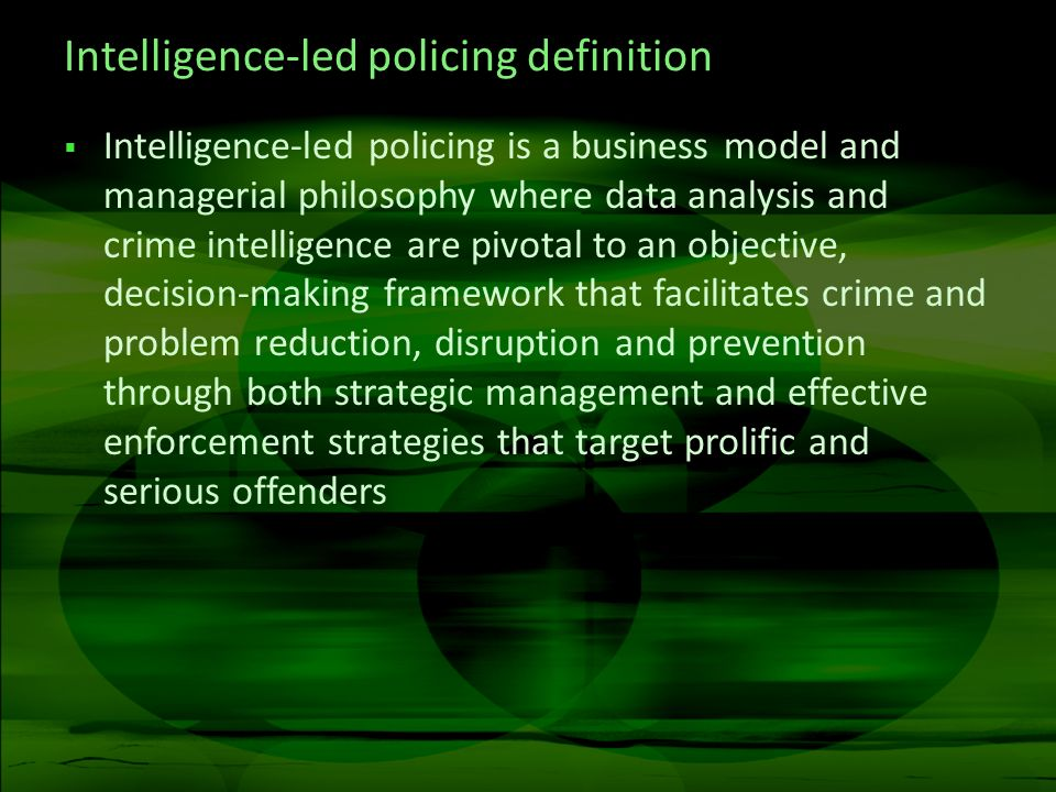 Intelligence-led policing definition Intelligence-led policing is a business model and managerial philosophy where data analysis and crime intelligence are pivotal to an objective, decision-making framework that facilitates crime and problem reduction, disruption and prevention through both strategic management and effective enforcement strategies that target prolific and serious offenders