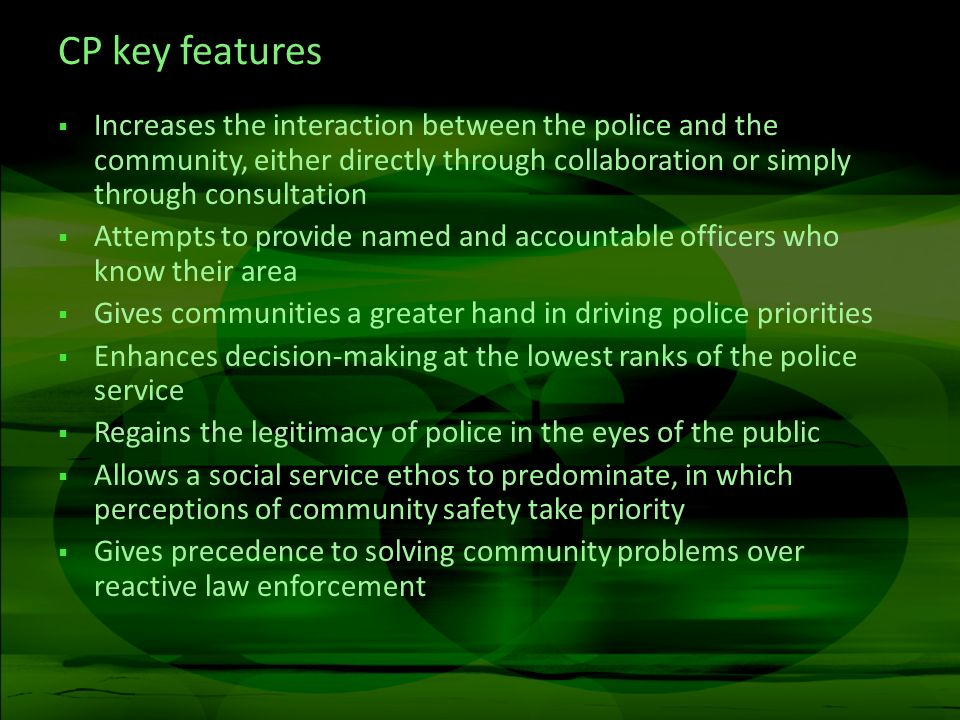 CP key features Increases the interaction between the police and the community, either directly through collaboration or simply through consultation Attempts to provide named and accountable officers who know their area Gives communities a greater hand in driving police priorities Enhances decision-making at the lowest ranks of the police service Regains the legitimacy of police in the eyes of the public Allows a social service ethos to predominate, in which perceptions of community safety take priority Gives precedence to solving community problems over reactive law enforcement
