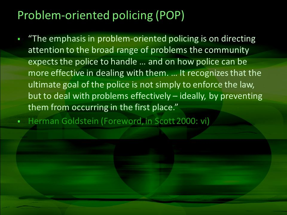 Problem-oriented policing (POP) The emphasis in problem-oriented policing is on directing attention to the broad range of problems the community expects the police to handle … and on how police can be more effective in dealing with them.