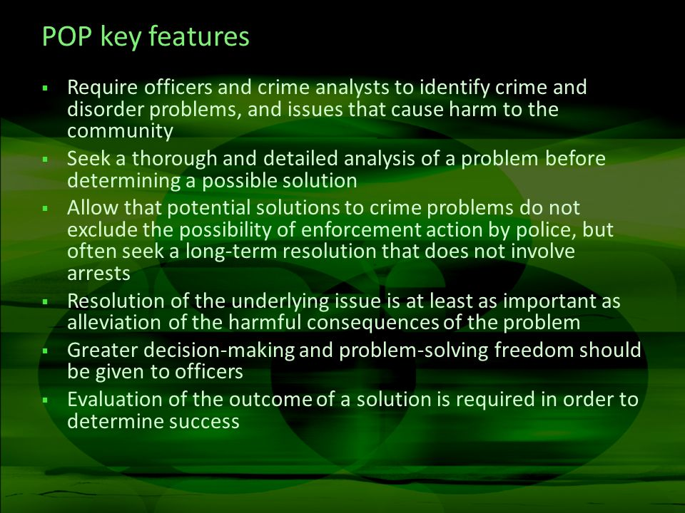 POP key features Require officers and crime analysts to identify crime and disorder problems, and issues that cause harm to the community Seek a thorough and detailed analysis of a problem before determining a possible solution Allow that potential solutions to crime problems do not exclude the possibility of enforcement action by police, but often seek a long-term resolution that does not involve arrests Resolution of the underlying issue is at least as important as alleviation of the harmful consequences of the problem Greater decision-making and problem-solving freedom should be given to officers Evaluation of the outcome of a solution is required in order to determine success