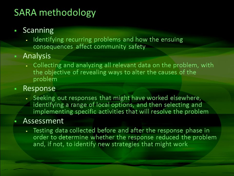 SARA methodology Scanning Identifying recurring problems and how the ensuing consequences affect community safety Analysis Collecting and analyzing all relevant data on the problem, with the objective of revealing ways to alter the causes of the problem Response Seeking out responses that might have worked elsewhere, identifying a range of local options, and then selecting and implementing specific activities that will resolve the problem Assessment Testing data collected before and after the response phase in order to determine whether the response reduced the problem and, if not, to identify new strategies that might work