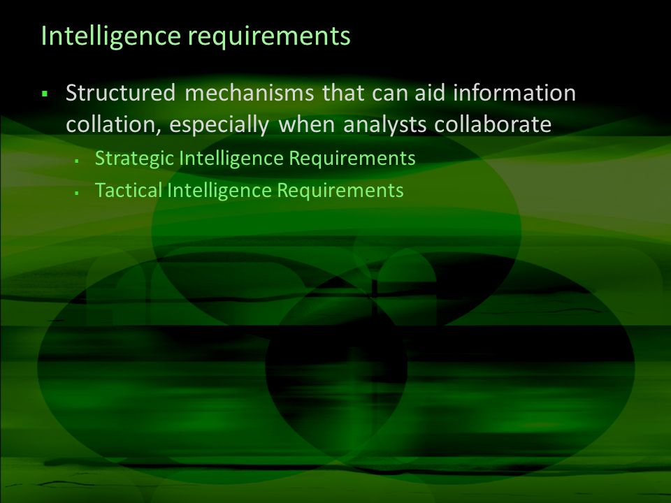 Intelligence requirements Structured mechanisms that can aid information collation, especially when analysts collaborate Strategic Intelligence Requirements Tactical Intelligence Requirements