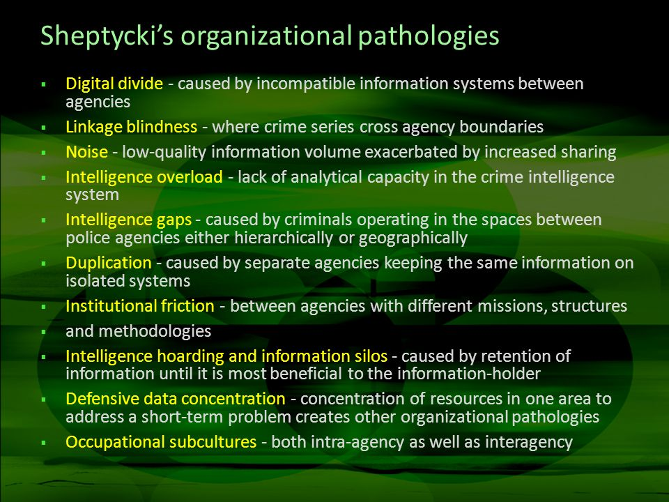 Sheptyckis organizational pathologies Digital divide - caused by incompatible information systems between agencies Linkage blindness - where crime series cross agency boundaries Noise - low-quality information volume exacerbated by increased sharing Intelligence overload - lack of analytical capacity in the crime intelligence system Intelligence gaps - caused by criminals operating in the spaces between police agencies either hierarchically or geographically Duplication - caused by separate agencies keeping the same information on isolated systems Institutional friction - between agencies with different missions, structures and methodologies Intelligence hoarding and information silos - caused by retention of information until it is most beneficial to the information-holder Defensive data concentration - concentration of resources in one area to address a short-term problem creates other organizational pathologies Occupational subcultures - both intra-agency as well as interagency