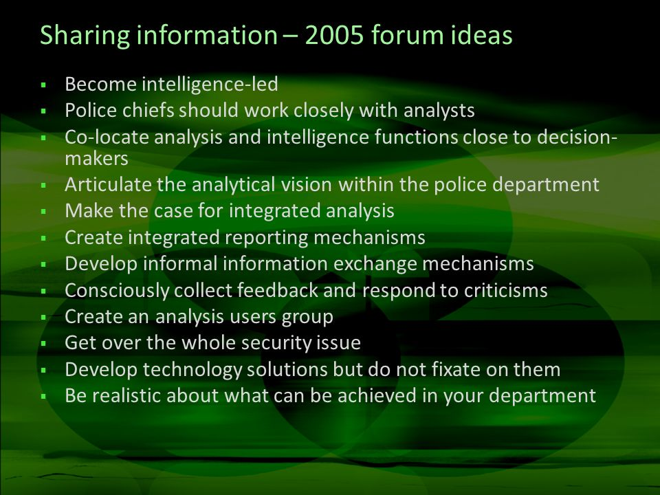 Sharing information – 2005 forum ideas Become intelligence-led Police chiefs should work closely with analysts Co-locate analysis and intelligence functions close to decision- makers Articulate the analytical vision within the police department Make the case for integrated analysis Create integrated reporting mechanisms Develop informal information exchange mechanisms Consciously collect feedback and respond to criticisms Create an analysis users group Get over the whole security issue Develop technology solutions but do not fixate on them Be realistic about what can be achieved in your department