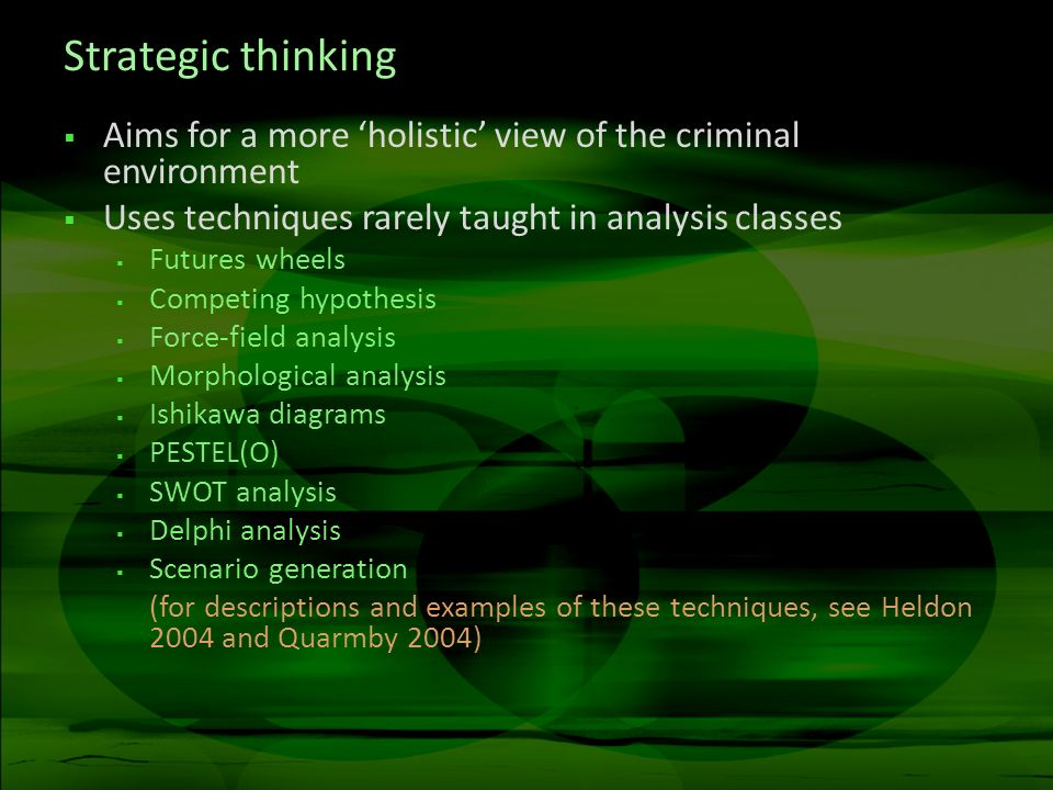 Strategic thinking Aims for a more holistic view of the criminal environment Uses techniques rarely taught in analysis classes Futures wheels Competing hypothesis Force-field analysis Morphological analysis Ishikawa diagrams PESTEL(O) SWOT analysis Delphi analysis Scenario generation (for descriptions and examples of these techniques, see Heldon 2004 and Quarmby 2004)