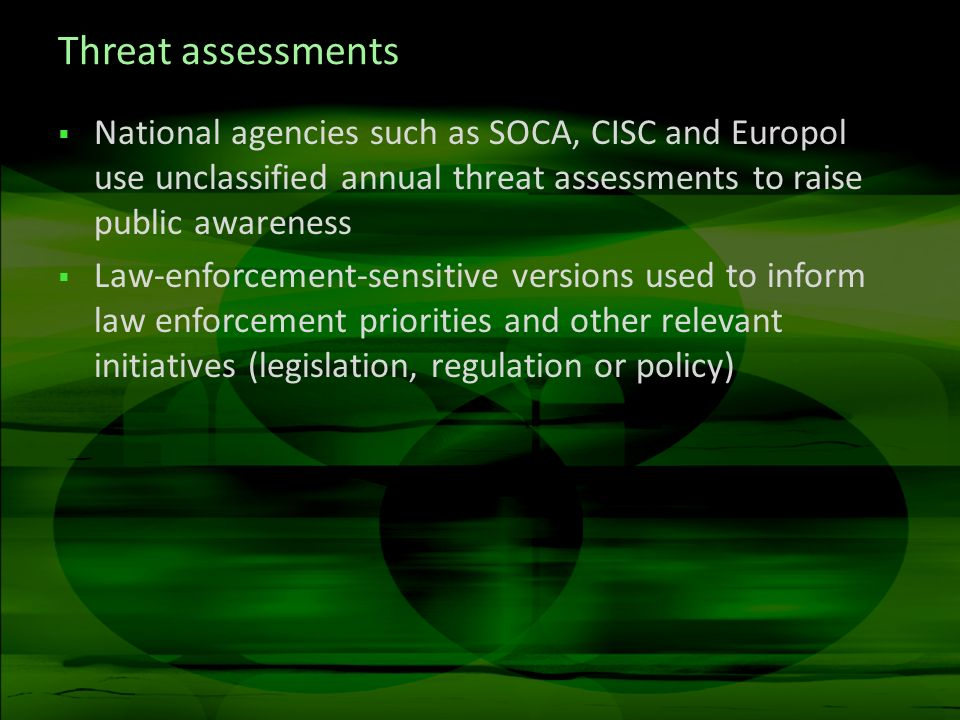 Threat assessments National agencies such as SOCA, CISC and Europol use unclassified annual threat assessments to raise public awareness Law-enforcement-sensitive versions used to inform law enforcement priorities and other relevant initiatives (legislation, regulation or policy)