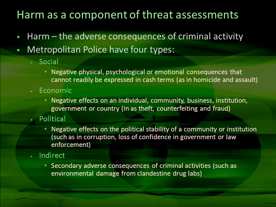 Harm as a component of threat assessments Harm – the adverse consequences of criminal activity Metropolitan Police have four types: Social Negative physical, psychological or emotional consequences that cannot readily be expressed in cash terms (as in homicide and assault) Economic Negative effects on an individual, community, business, institution, government or country (in as theft, counterfeiting and fraud) Political Negative effects on the political stability of a community or institution (such as in corruption, loss of confidence in government or law enforcement) Indirect Secondary adverse consequences of criminal activities (such as environmental damage from clandestine drug labs)