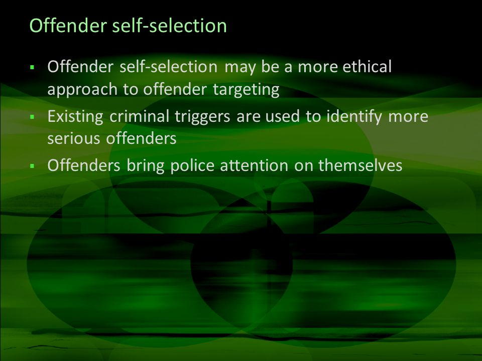 Offender self-selection Offender self-selection may be a more ethical approach to offender targeting Existing criminal triggers are used to identify more serious offenders Offenders bring police attention on themselves
