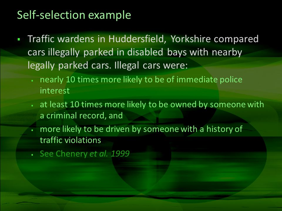 Self-selection example Traffic wardens in Huddersfield, Yorkshire compared cars illegally parked in disabled bays with nearby legally parked cars.