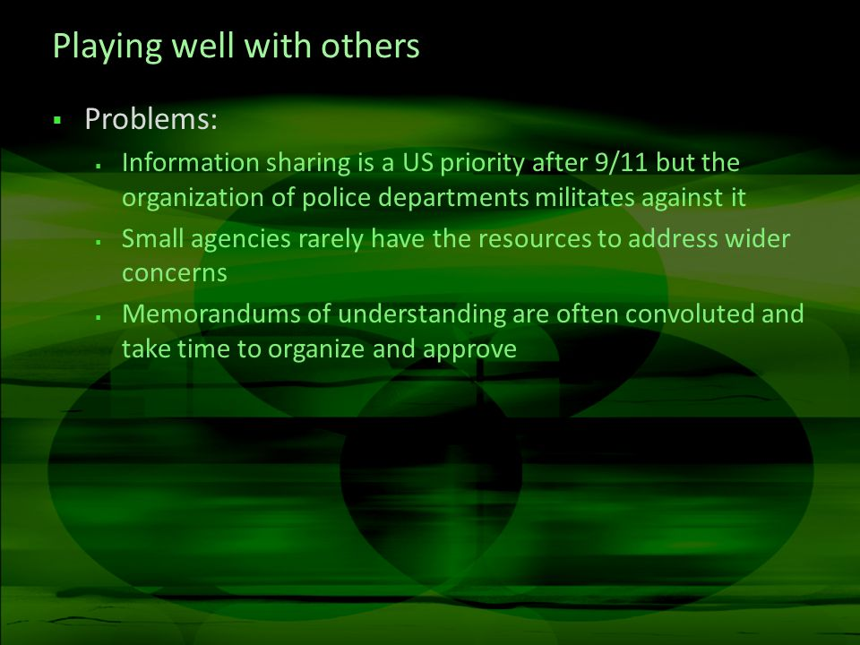 Playing well with others Problems: Information sharing is a US priority after 9/11 but the organization of police departments militates against it Small agencies rarely have the resources to address wider concerns Memorandums of understanding are often convoluted and take time to organize and approve