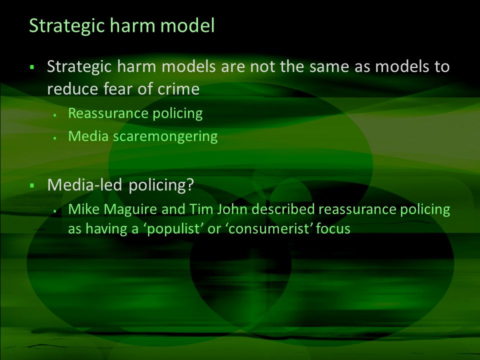 Strategic harm model Strategic harm models are not the same as models to reduce fear of crime Reassurance policing Media scaremongering Media-led poli