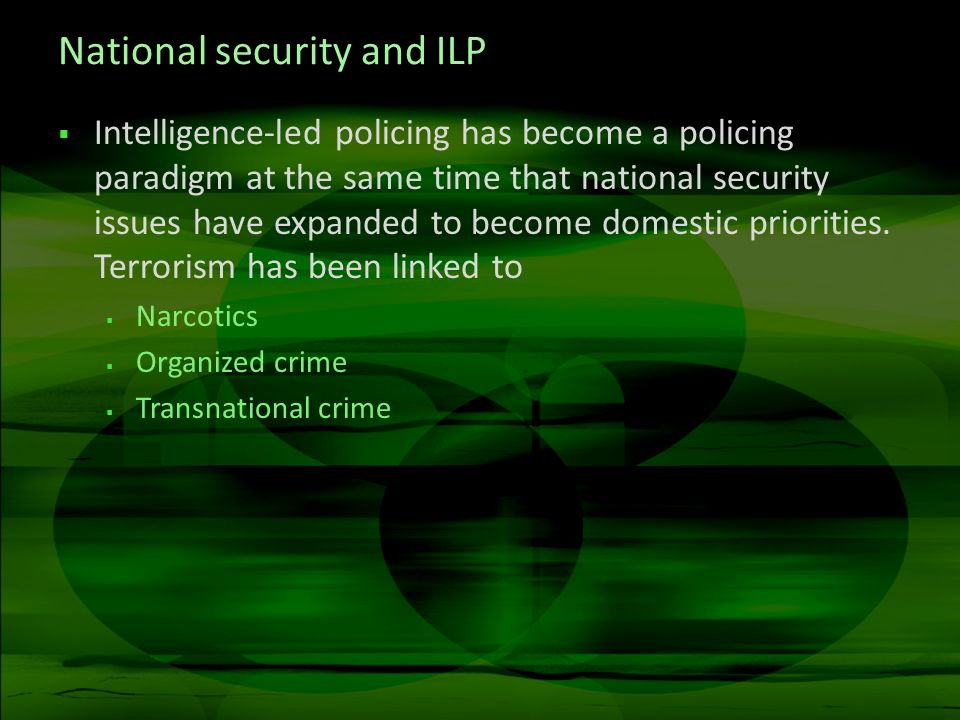National security and ILP Intelligence-led policing has become a policing paradigm at the same time that national security issues have expanded to bec