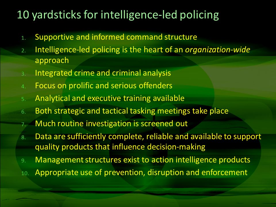 10 yardsticks for intelligence-led policing 1. Supportive and informed command structure 2. Intelligence-led policing is the heart of an organization-