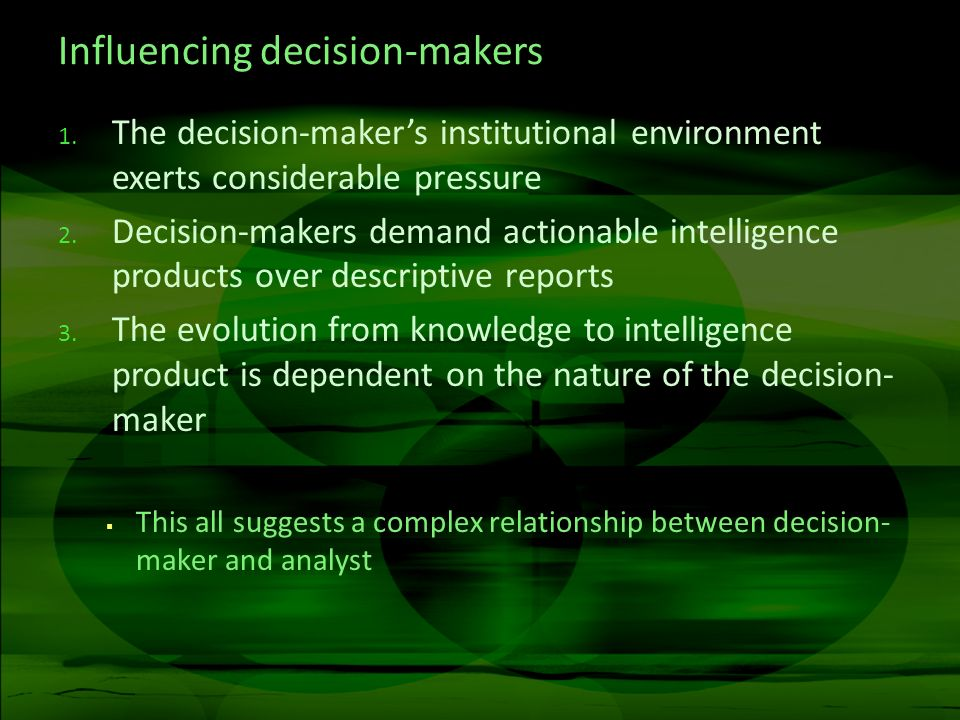 Influencing decision-makers 1. The decision-makers institutional environment exerts considerable pressure 2. Decision-makers demand actionable intelli