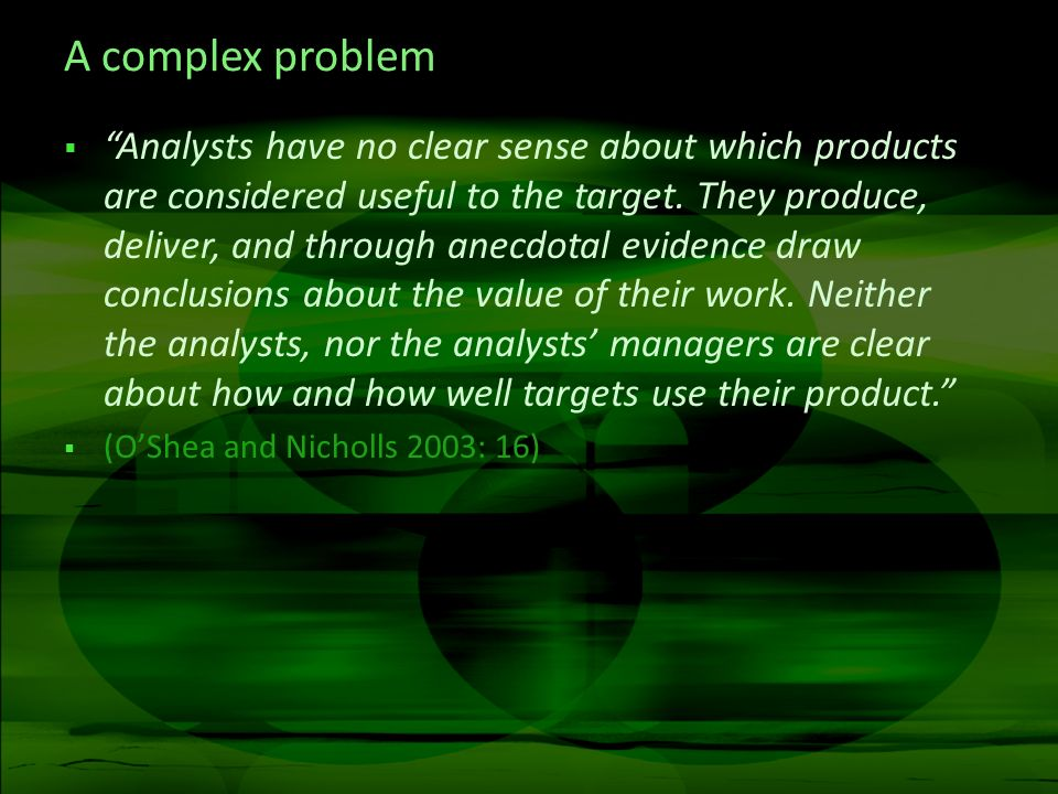 A complex problem Analysts have no clear sense about which products are considered useful to the target. They produce, deliver, and through anecdotal