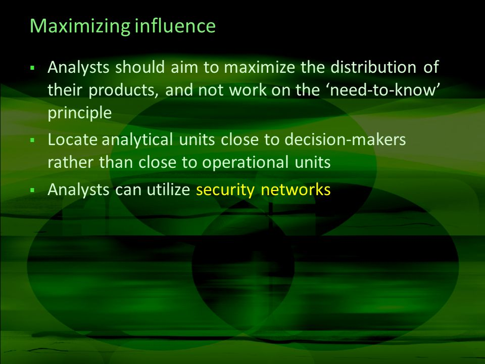 Maximizing influence Analysts should aim to maximize the distribution of their products, and not work on the need-to-know principle Locate analytical units close to decision-makers rather than close to operational units Analysts can utilize security networks