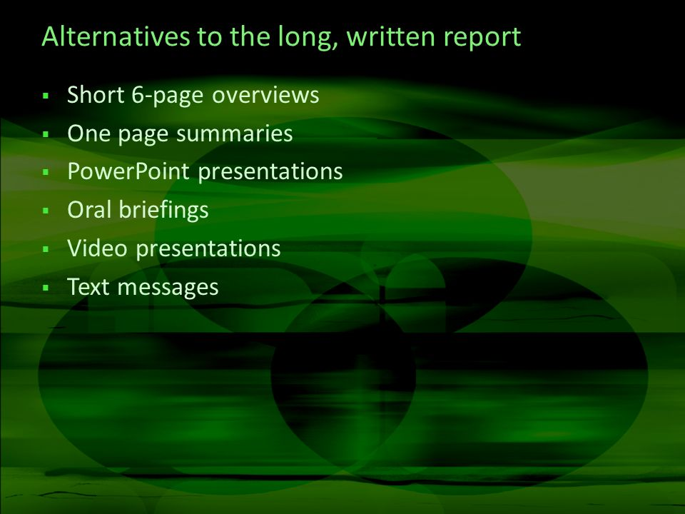 Alternatives to the long, written report Short 6-page overviews One page summaries PowerPoint presentations Oral briefings Video presentations Text me