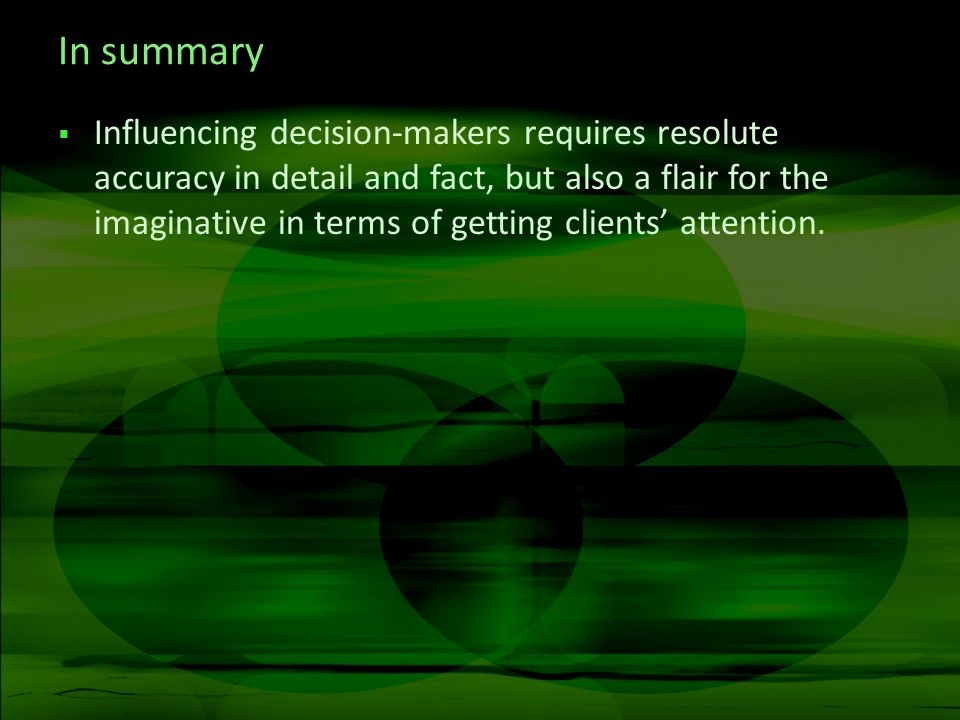 In summary Influencing decision-makers requires resolute accuracy in detail and fact, but also a flair for the imaginative in terms of getting clients