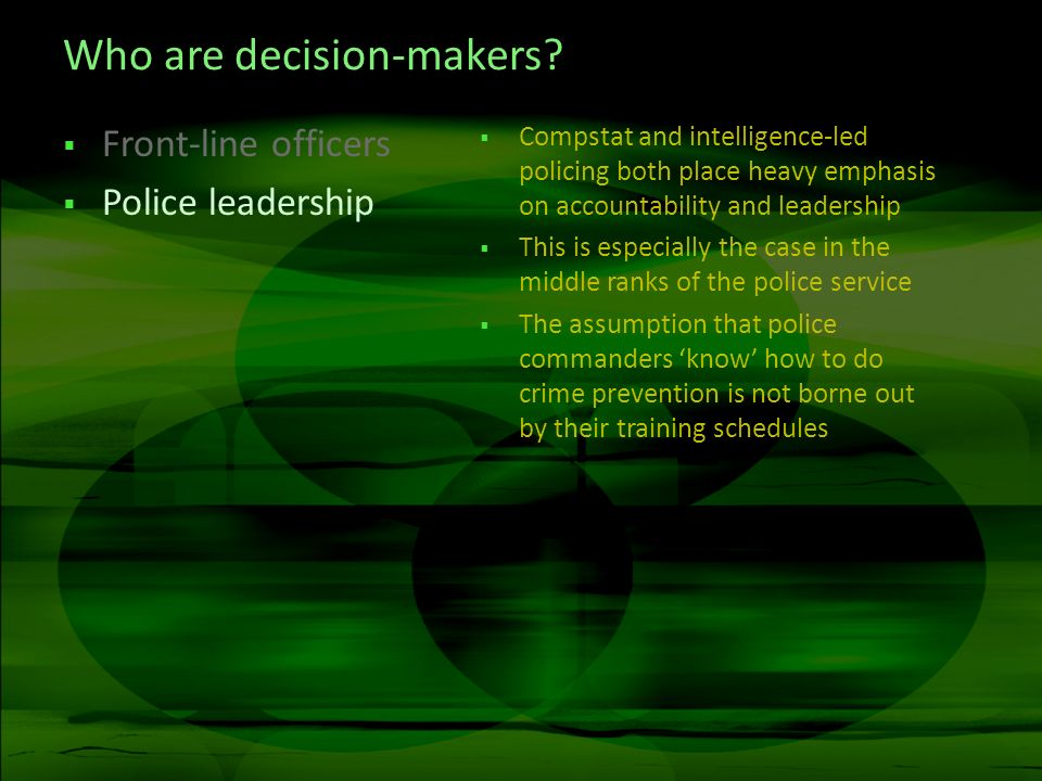 Who are decision-makers? Front-line officers Police leadership Compstat and intelligence-led policing both place heavy emphasis on accountability and